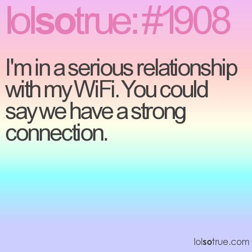 I'm in a serious relationship with my WiFi. You could say we have a strong connection.