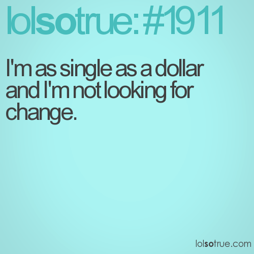 I'm as single as a dollar and I'm not looking for change.