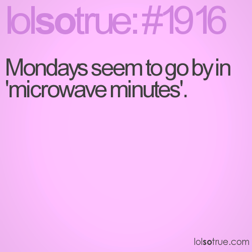 Mondays seem to go by in 'microwave minutes'.