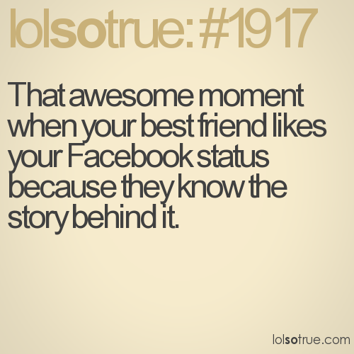 That awesome moment when your best friend likes your Facebook status because they know the story behind it.