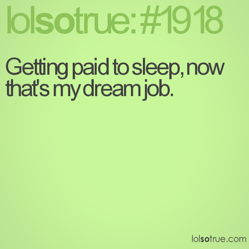 Getting paid to sleep, now that's my dream job.