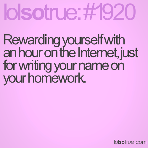 Rewarding yourself with an hour on the Internet, just for writing your name on your homework.