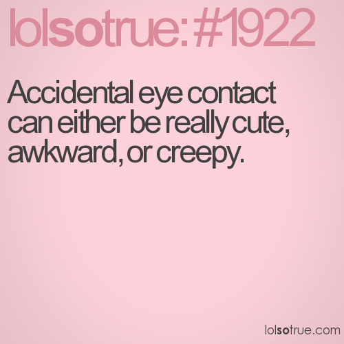 Accidental eye contact can either be really cute, awkward, or creepy.