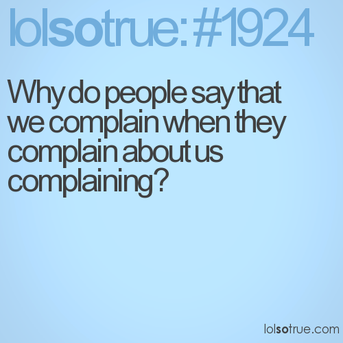 Why do people say that we complain when they complain about us complaining?