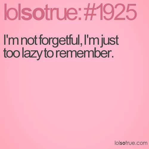 I'm not forgetful, I'm just too lazy to remember.