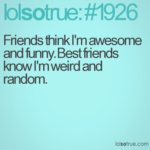 Friends think I'm awesome and funny. Best friends know I'm weird and random.
