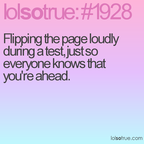 Flipping the page loudly during a test, just so everyone knows that you're ahead.