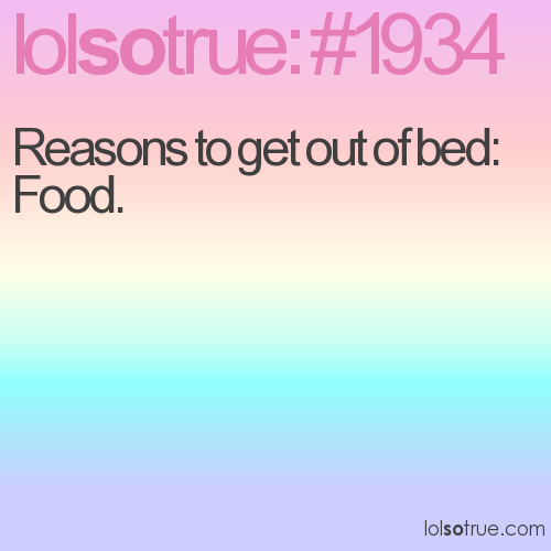Reasons to get out of bed: Food.