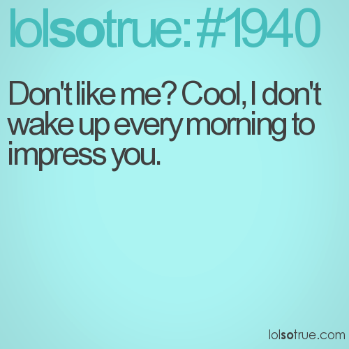 Don't like me? Cool, I don't wake up every morning to impress you.