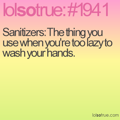 Sanitizers: The thing you use when you're too lazy to wash your hands.