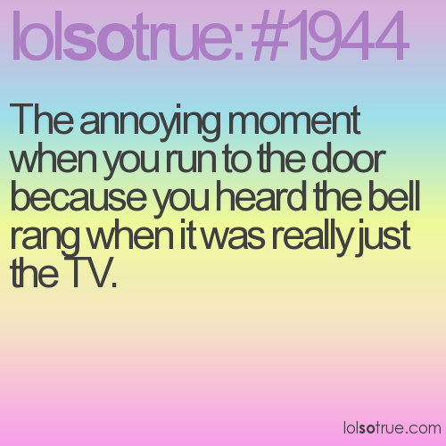 The annoying moment when you run to the door because you heard the bell rang when it was really just the TV.