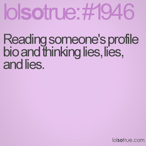 Reading someone's profile bio and thinking lies, lies, and lies.