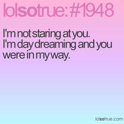 I'm not staring at you.  I'm day dreaming and you were in my way.