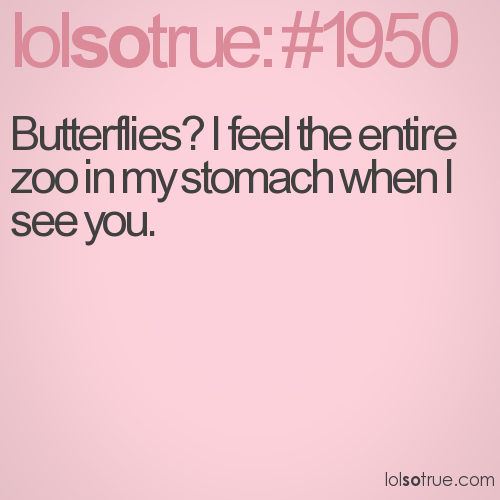Butterflies? I feel the entire zoo in my stomach when I see you.