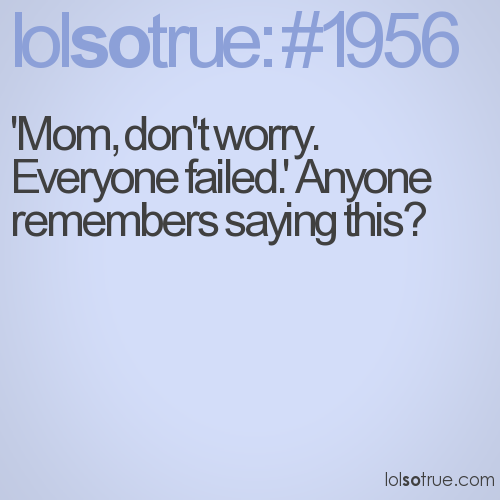 'Mom, don't worry. Everyone failed.' Anyone remembers saying this?