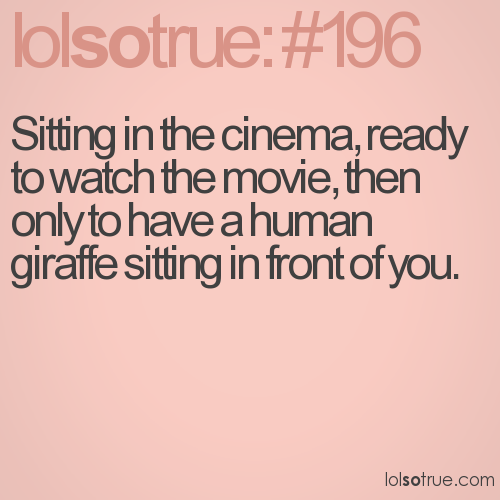 Sitting in the cinema, ready to watch the movie, then only to have a human giraffe sitting in front of you.