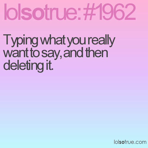 Typing what you really want to say, and then deleting it.