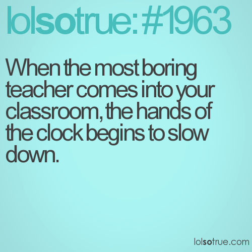 When the most boring  teacher comes into your classroom, the hands of the clock begins to slow down.