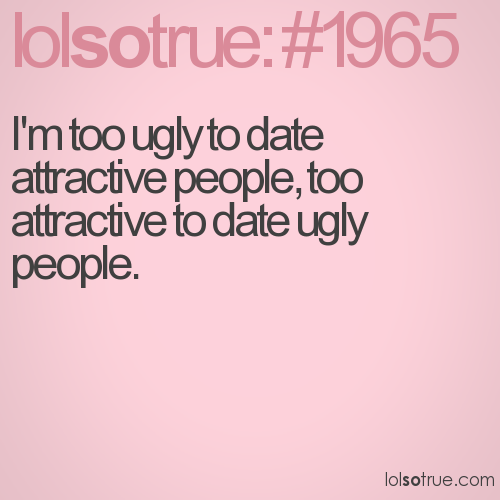 I'm too ugly to date attractive people, too attractive to date ugly people.