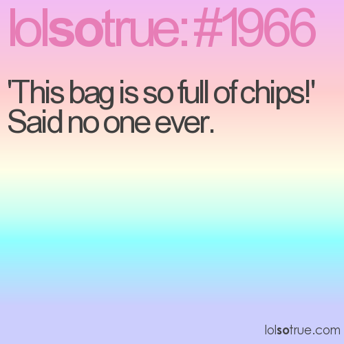 'This bag is so full of chips!' Said no one ever.