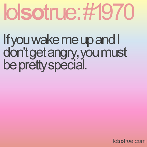 If you wake me up and I don't get angry, you must be pretty special.