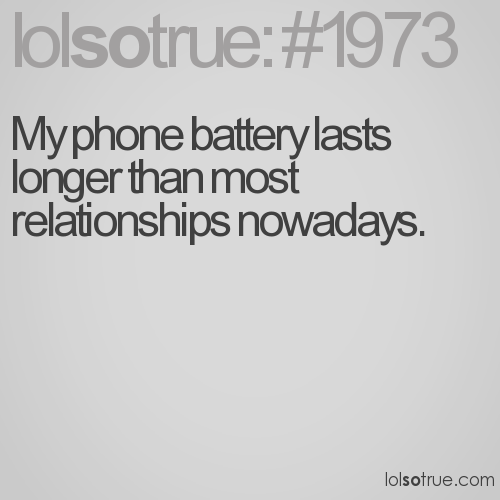 My phone battery lasts longer than most relationships nowadays.