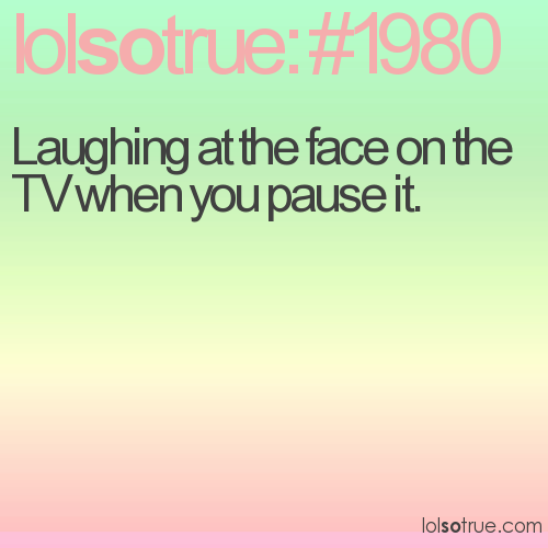Laughing at the face on the TV when you pause it.