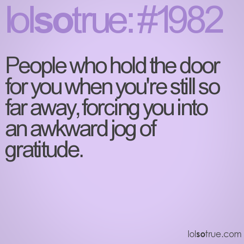 People who hold the door for you when you're still so far away, forcing you into 