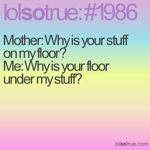 Mother: Why is your stuff on my floor?