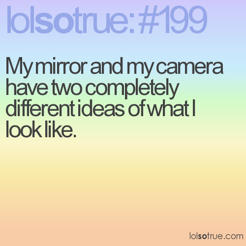 My mirror and my camera have two completely different ideas of what I look like.