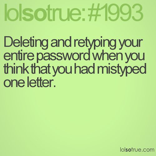 Deleting and retyping your entire password when you think that you had mistyped one letter.