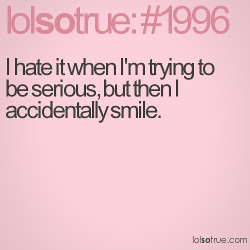I hate it when I'm trying to be serious, but then I accidentally smile.