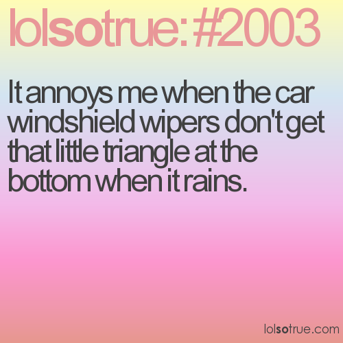 It annoys me when the car windshield wipers don't get that little triangle at the bottom when it rains.