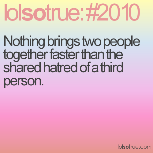 Nothing brings two people together faster than the shared hatred of a third person.