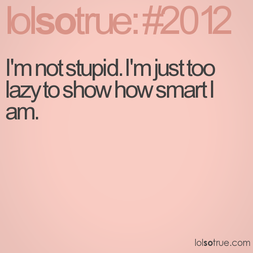 I'm not stupid. I'm just too lazy to show how smart I am.