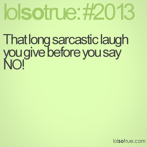 That long sarcastic laugh you give before you say NO!