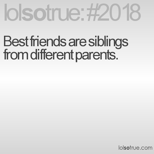 Best friends are siblings from different parents.