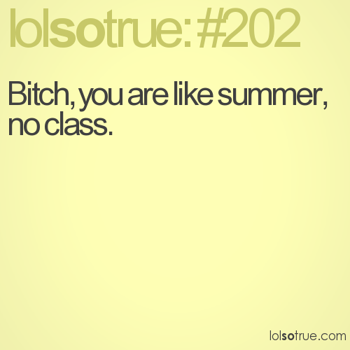 Bitch, you are like summer, no class.