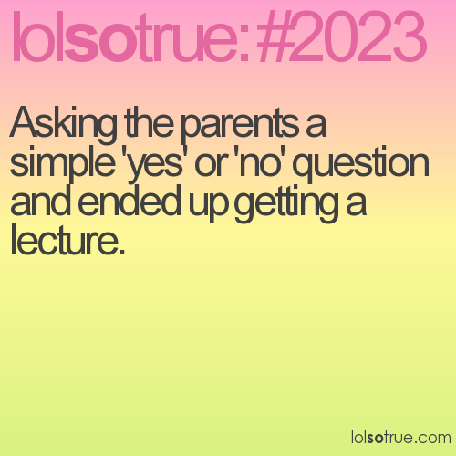 Asking the parents a simple 'yes' or 'no' question and ended up getting a lecture.