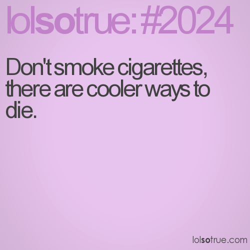 Don't smoke cigarettes, there are cooler ways to die.
