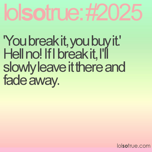 'You break it, you buy it.'  Hell no! If I break it, I'll slowly leave it there and fade away.