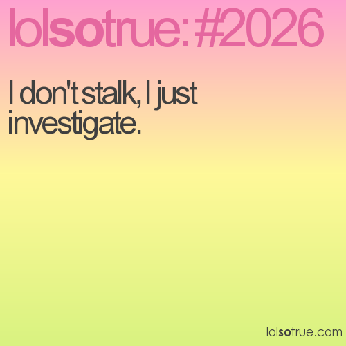 I don't stalk, I just investigate.