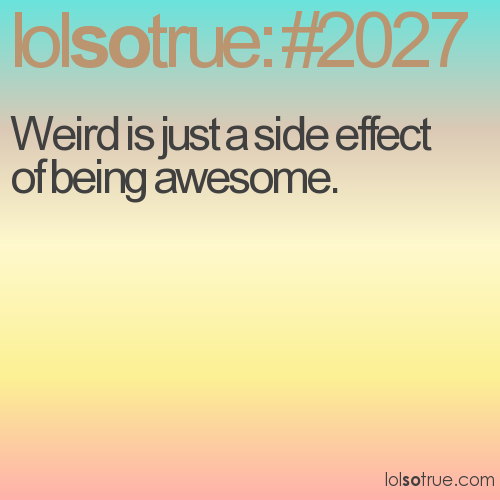 Weird is just a side effect of being awesome.