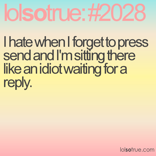 I hate when I forget to press send and I'm sitting there like an idiot waiting for a reply.