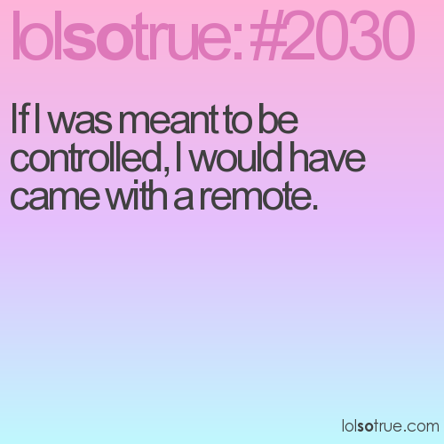 If I was meant to be controlled, I would have came with a remote.