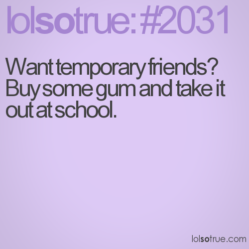 Want temporary friends? Buy some gum and take it out at school.