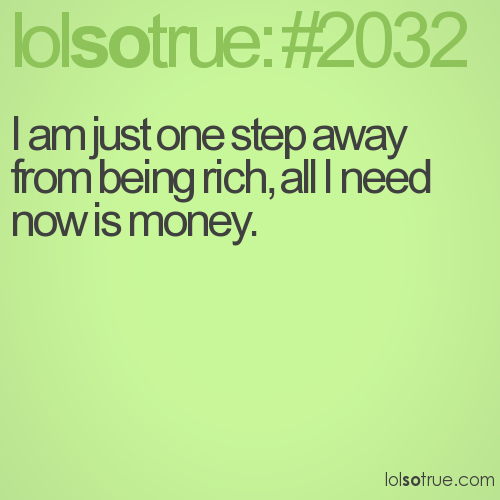 I am just one step away from being rich, all I need now is money.