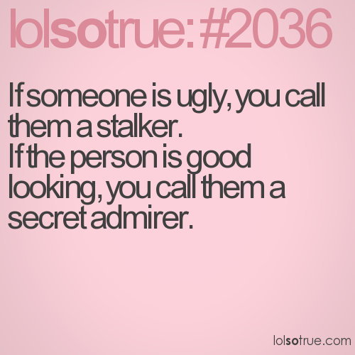 If someone is ugly, you call them a stalker. If the person is good looking, you call them a secret admirer.