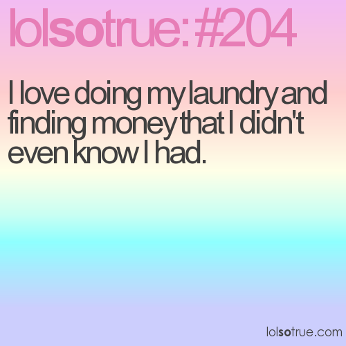 I love doing my laundry and finding money that I didn't even know I had.