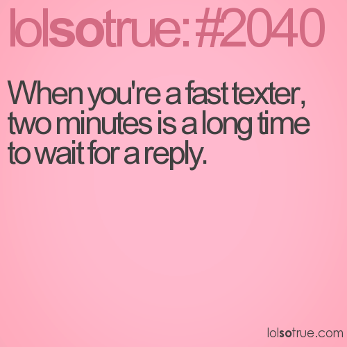 When you're a fast texter, two minutes is a long time to wait for a reply.